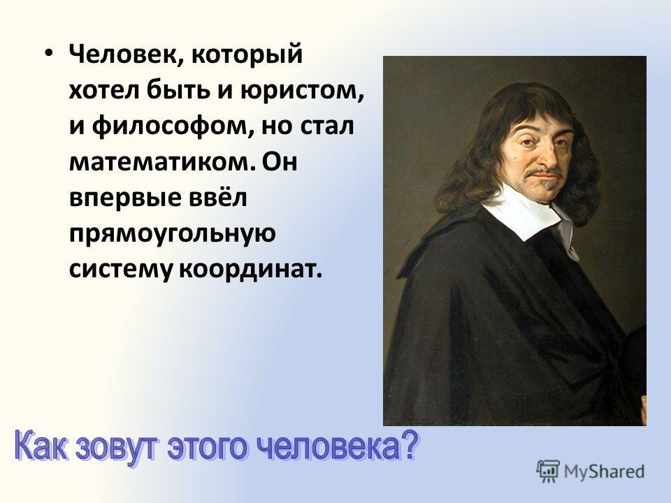 Человек, который хотел быть и юристом, и философом, но стал математиком. Он впервые ввёл прямоугольную систему координат.