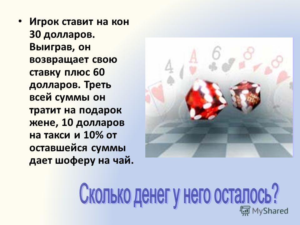 Игрок ставит на кон 30 долларов. Выиграв, он возвращает свою ставку плюс 60 долларов. Треть всей суммы он тратит на подарок жене, 10 долларов на такси и 10% от оставшейся суммы дает шоферу на чай.