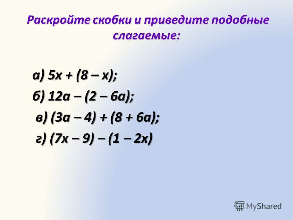 Раскройте скобки и приведите подобные слагаемые: Раскройте скобки и приведите подобные слагаемые: а) 5х + (8 – х); б) 12а – (2 – 6а); в) (3а – 4) + (8 + 6а); в) (3а – 4) + (8 + 6а); г) (7х – 9) – (1 – 2х) г) (7х – 9) – (1 – 2х)