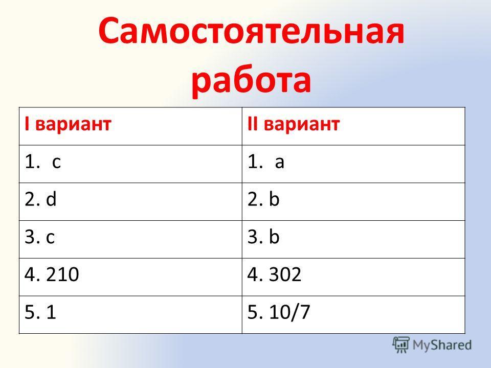 Самостоятельная работа I вариантII вариант 1.с1.a 2. d2. b 3. c3. b 4. 2104. 302 5. 15. 10/7