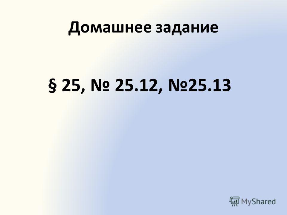Домашнее задание § 25, 25.12, 25.13