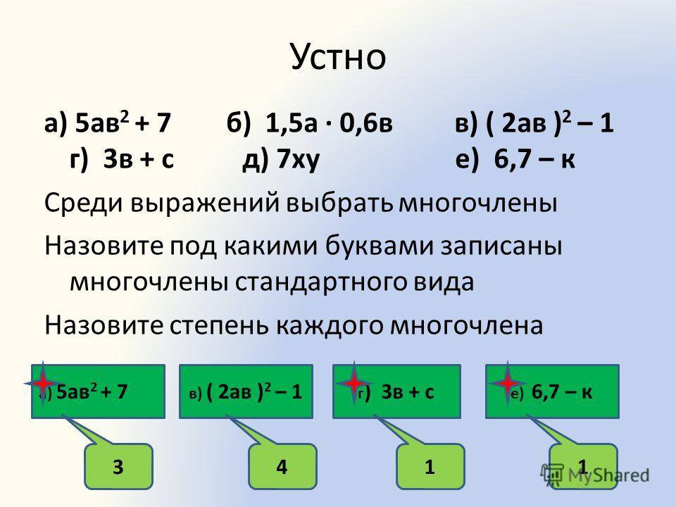 Устно а) 5ав 2 + 7 б) 1,5а 0,6в в) ( 2ав ) 2 – 1 г) 3в + с д) 7ху е) 6,7 – к Среди выражений выбрать многочлены Назовите под какими буквами записаны многочлены стандартного вида Назовите степень каждого многочлена а) 5ав 2 + 7 в) ( 2ав ) 2 – 1 г ) 3в
