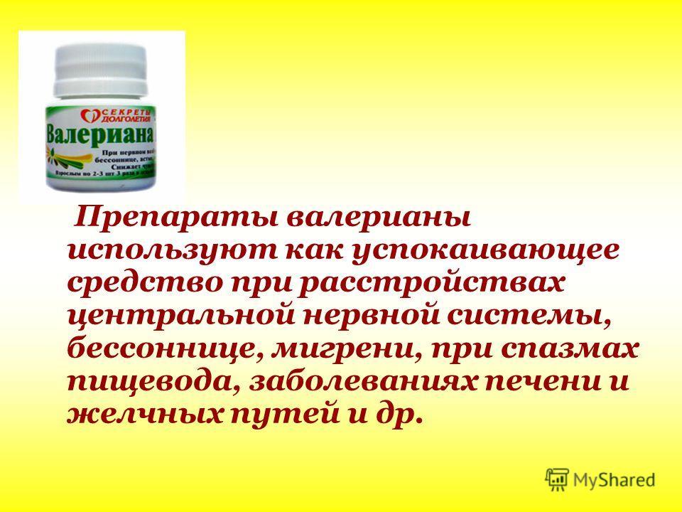 Препараты валерианы используют как успокаивающее средство при расстройствах центральной нервной системы, бессоннице, мигрени, при спазмах пищевода, заболеваниях печени и желчных путей и др.