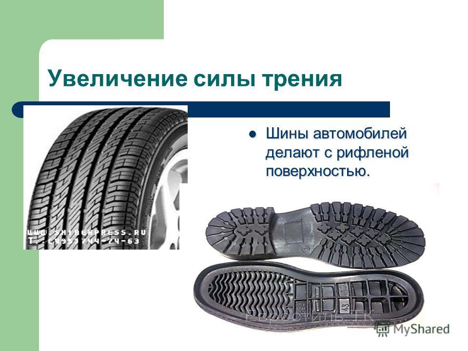 Увеличение силы трения Шины автомобилей делают с рифленой поверхностью. Шины автомобилей делают с рифленой поверхностью.