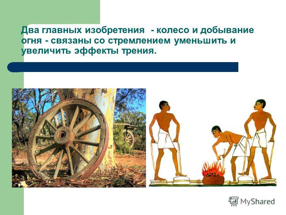 Два главных изобретения - колесо и добывание огня - связаны со стремлением уменьшить и увеличить эффекты трения.