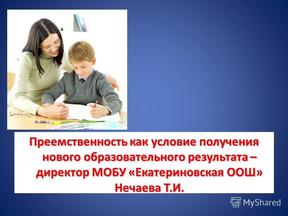 Преемственность как условие получения нового образовательного результата – директор МОБУ «Екатериновская ООШ» Нечаева Т.И.