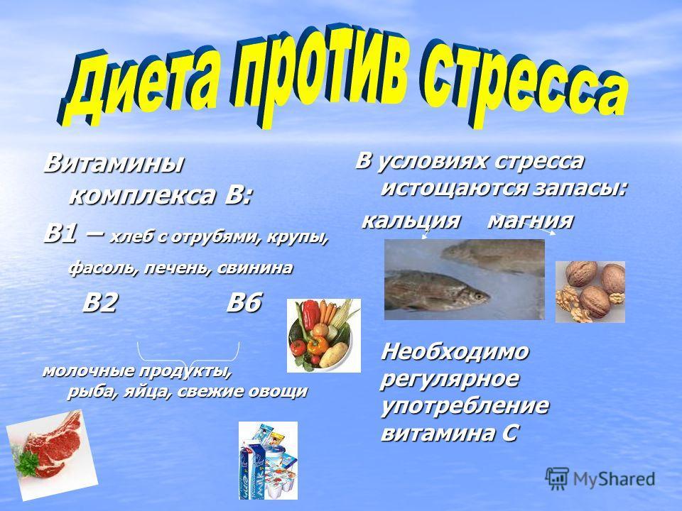 Витамины комплекса В: В1 – хлеб с отрубями, крупы, фасоль, печень, свинина В2 В6 В2 В6 молочные продукты, рыба, яйца, свежие овощи В условиях стресса истощаются запасы: кальция магния кальция магния Необходимо регулярное употребление витамина С