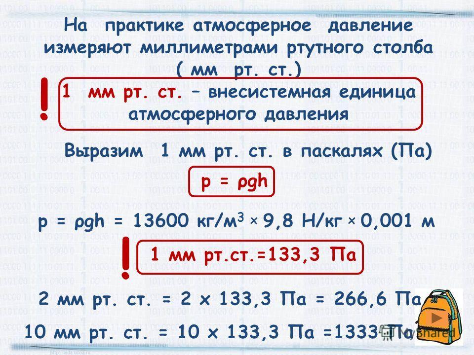 Выразим 1 мм рт. ст. в паскалях (Па) р = ρgh = 13600 кг/м 3 х 9,8 Н/кг х 0,001 м На практике атмосферное давление измеряют миллиметрами ртутного столба ( мм рт. ст.) 1 мм рт. ст. – внесистемная единица атмосферного давления 1 мм рт.ст.=133,3 Па р = ρ