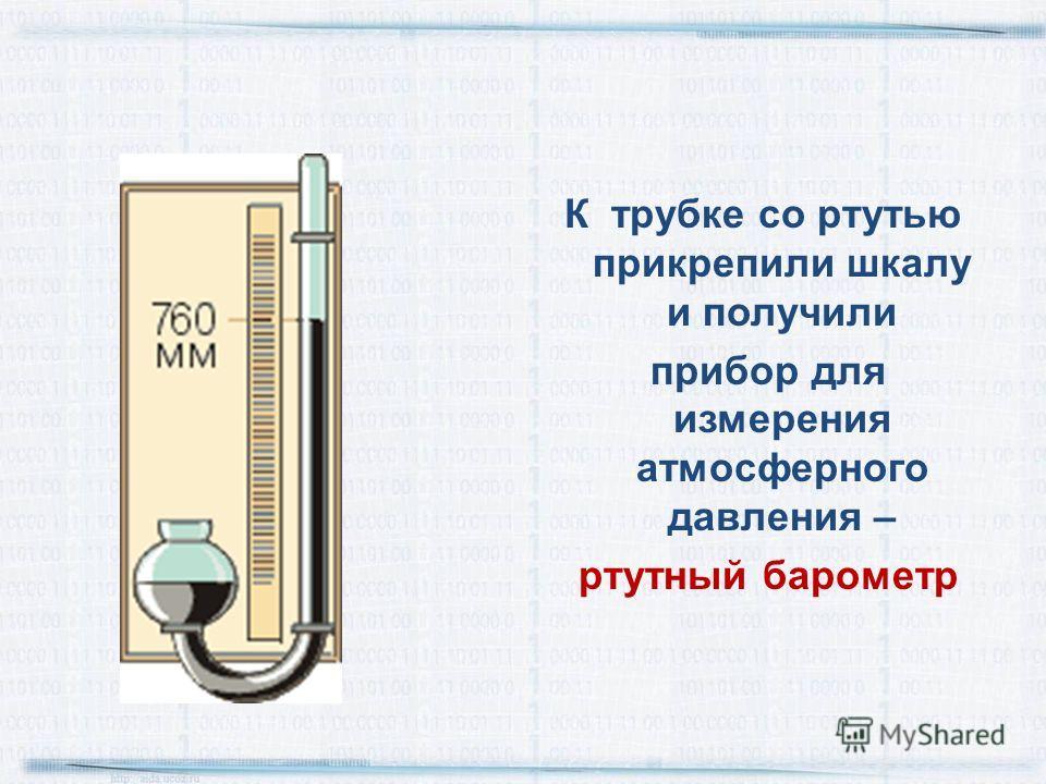 К трубке со ртутью прикрепили шкалу и получили прибор для измерения атмосферного давления – ртутный барометр