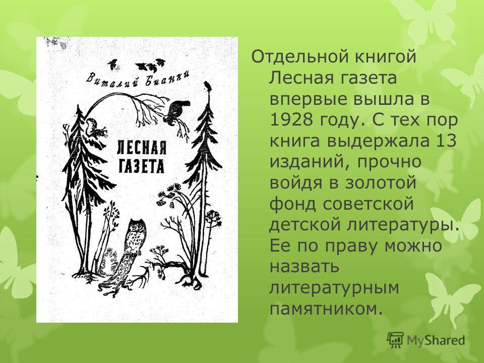 Отдельной книгой Лесная газета впервые вышла в 1928 году. С тех пор книга выдержала 13 изданий, прочно войдя в золотой фонд советской детской литературы. Ее по праву можно назвать литературным памятником.