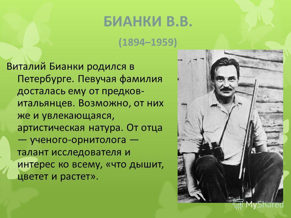 БИАНКИ В.В. (1894–1959) Виталий Бианки родился в Петербурге. Певучая фамилия досталась ему от предков- итальянцев. Возможно, от них же и увлекающаяся, артистическая натура. От отца ученого-орнитолога талант исследователя и интерес ко всему, «что дыши