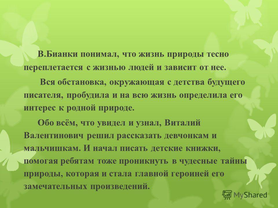 В.Бианки понимал, что жизнь природы тесно переплетается с жизнью людей и зависит от нее. Вся обстановка, окружающая с детства будущего писателя, пробудила и на всю жизнь определила его интерес к родной природе. Обо всём, что увидел и узнал, Виталий В
