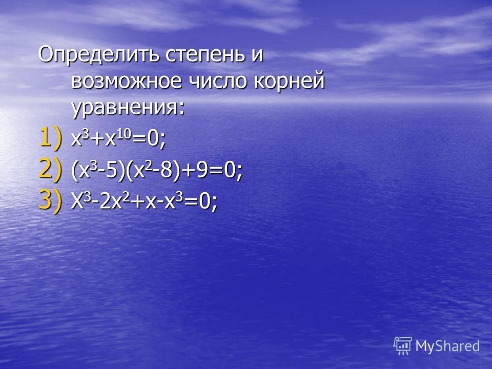 Определить степень и возможное число корней уравнения: 1) x 3 +x 10 =0; 2) (x 3 -5)(x 2 -8)+9=0; 3) X 3 -2x 2 +x-x 3 =0;
