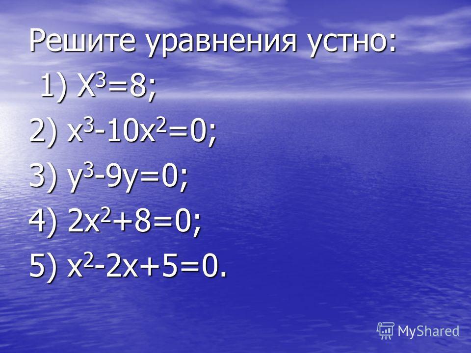 Решите уравнения устно: 1) X 3 =8; 1) X 3 =8; 2) x 3 -10x 2 =0; 3) y 3 -9y=0; 4) 2x 2 +8=0; 5) x 2 -2x+5=0.