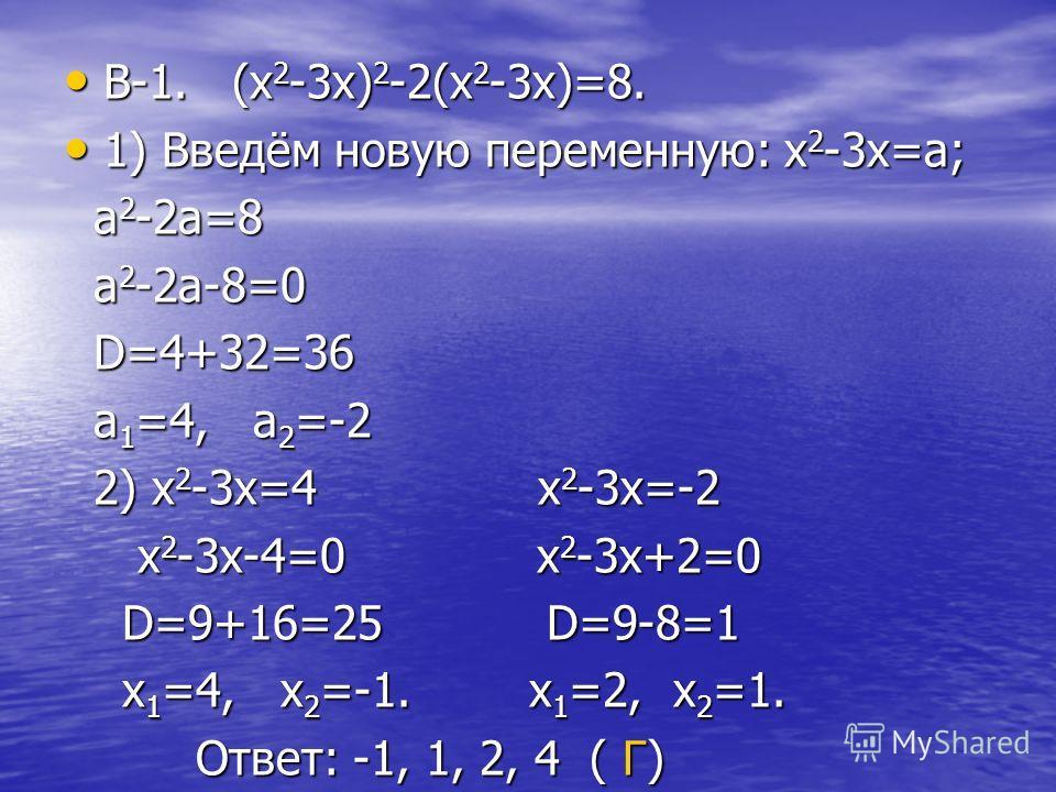 B-1. (x 2 -3x) 2 -2(x 2 -3x)=8. B-1. (x 2 -3x) 2 -2(x 2 -3x)=8. 1) Введём новую переменную: x 2 -3x=a; 1) Введём новую переменную: x 2 -3x=a; a 2 -2a=8 a 2 -2a=8 a 2 -2a-8=0 a 2 -2a-8=0 D=4+32=36 D=4+32=36 a 1 =4, a 2 =-2 a 1 =4, a 2 =-2 2) x 2 -3x=4