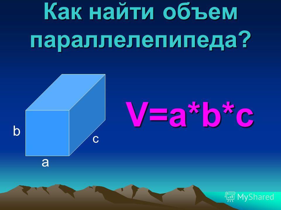 Как найти объем параллелепипеда? a b c V=a*b*c
