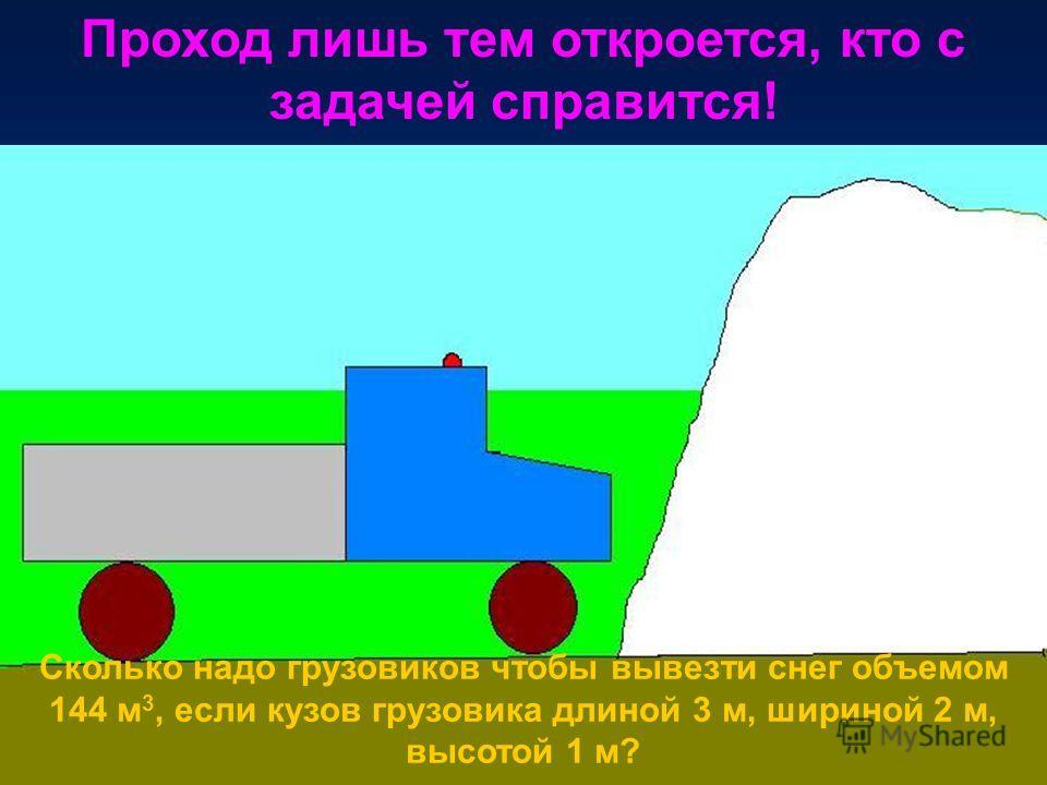 Проход лишь тем откроется, кто с задачей справится! Сколько надо грузовиков чтобы вывезти снег объемом 144 м 3, если кузов грузовика длиной 3 м, шириной 2 м, высотой 1 м?