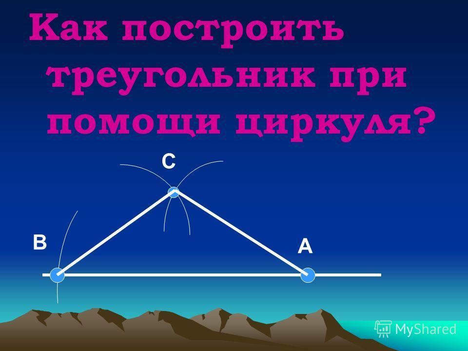 Как построить треугольник при помощи циркуля? А В С