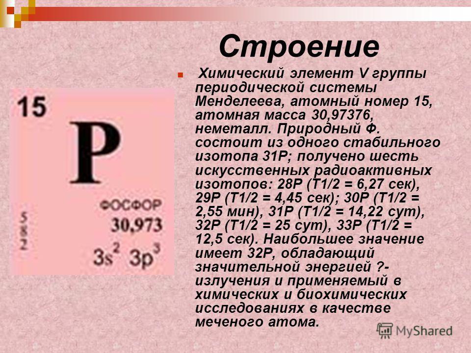 Строение Химический элемент V группы периодической системы Менделеева, атомный номер 15, атомная масса 30,97376, неметалл. Природный Ф. состоит из одного стабильного изотопа 31P; получено шесть искусственных радиоактивных изотопов: 28P (T1/2 = 6,27 с