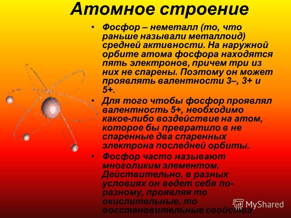 Атомное строение Фосфор – неметалл (то, что раньше называли металлоид) средней активности. На наружной орбите атома фосфора находятся пять электронов, причем три из них не спарены. Поэтому он может проявлять валентности 3–, 3+ и 5+. Для того чтобы фо