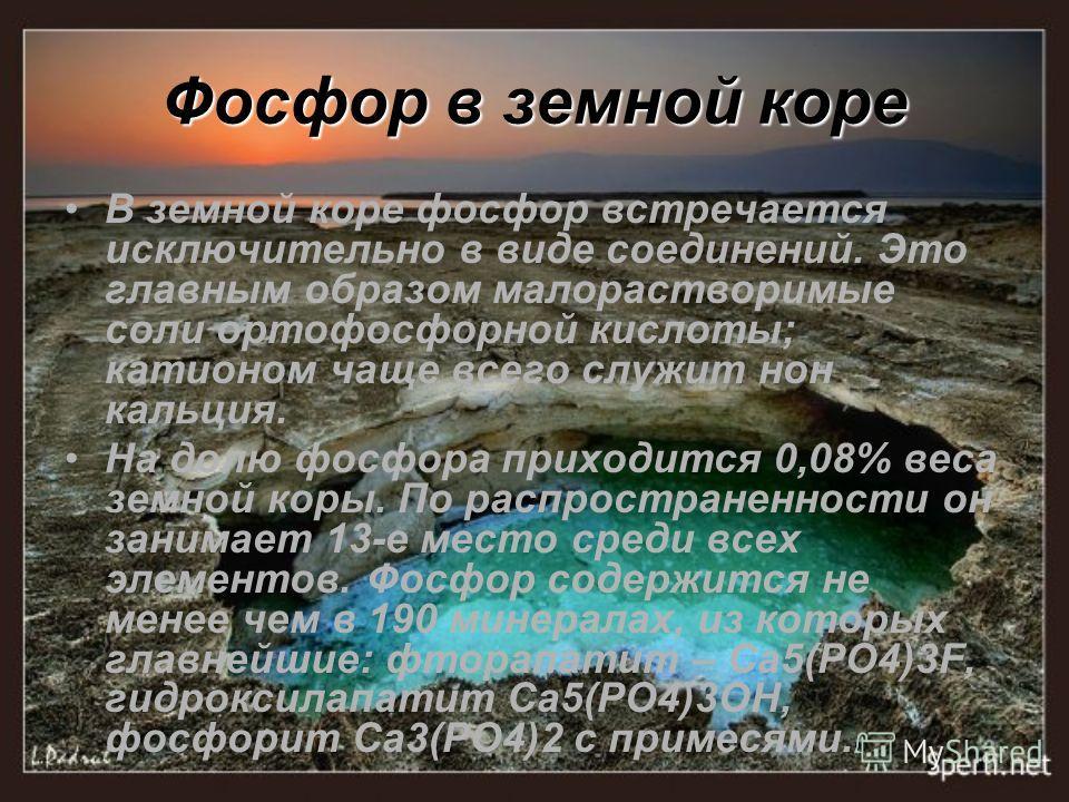 Фосфор в земной коре В земной коре фосфор встречается исключительно в виде соединений. Это главным образом малорастворимые соли ортофосфорной кислоты; катионом чаще всего служит нон кальция. На долю фосфора приходится 0,08% веса земной коры. По распр