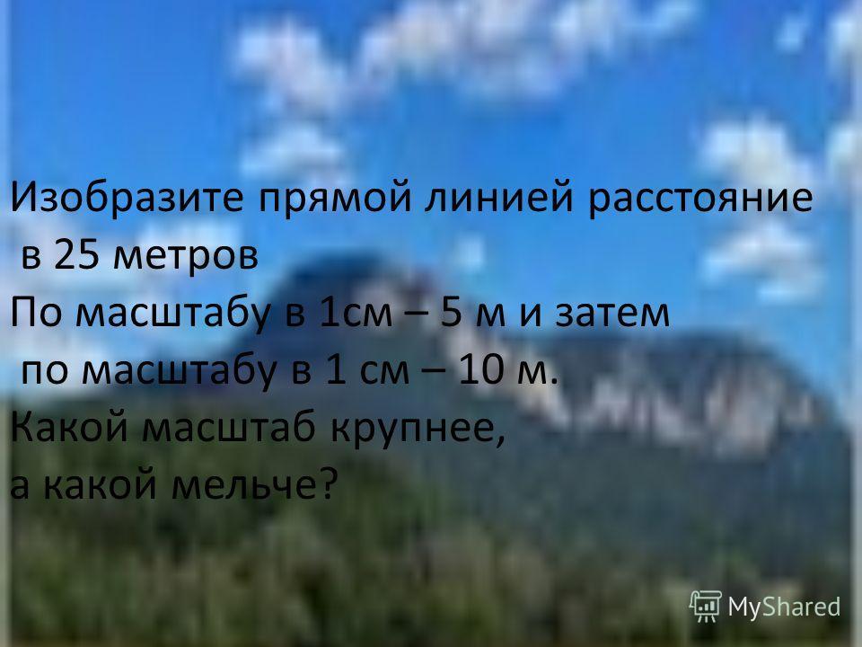 Изобразите прямой линией расстояние в 25 метров По масштабу в 1см – 5 м и затем по масштабу в 1 см – 10 м. Какой масштаб крупнее, а какой мельче?