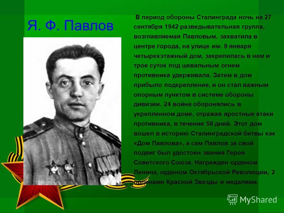 Я. Ф. Павлов В период обороны Сталинграда ночь на 27 сентября 1942 разведывательная группа, возглавляемая Павловым, захватила в центре города, на улице им. 9 января четырехэтажный дом, закрепилась в нем и трое суток под шквальным огнем противника уде