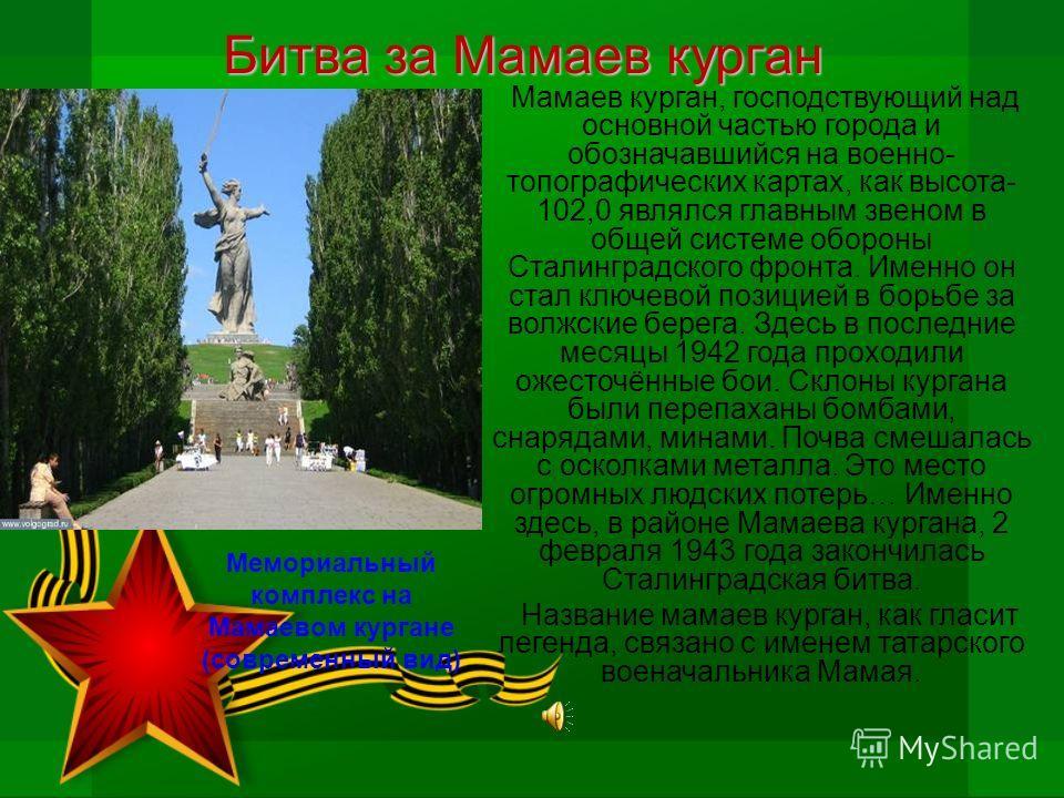 Битва за Мамаев курган Мамаев курган, господствующий над основной частью города и обозначавшийся на военно- топографических картах, как высота- 102,0 являлся главным звеном в общей системе обороны Сталинградского фронта. Именно он стал ключевой позиц