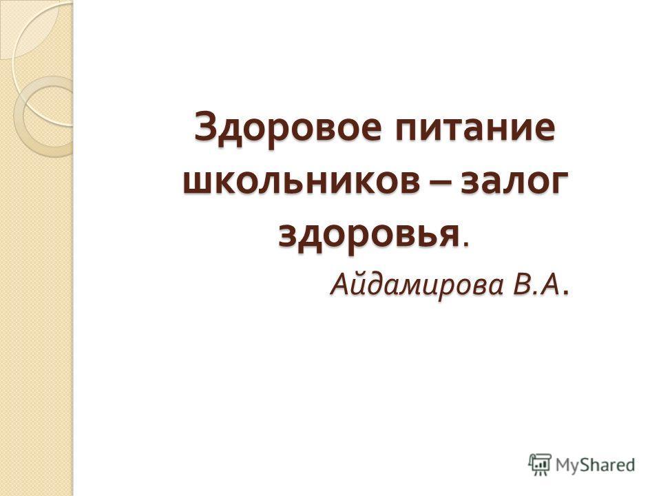 Здоровое питание школьников – залог здоровья. Айдамирова В. А.