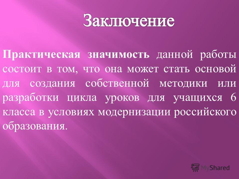 Практическая значимость данной работы состоит в том, что она может стать основой для создания собственной методики или разработки цикла уроков для учащихся 6 класса в условиях модернизации российского образования.