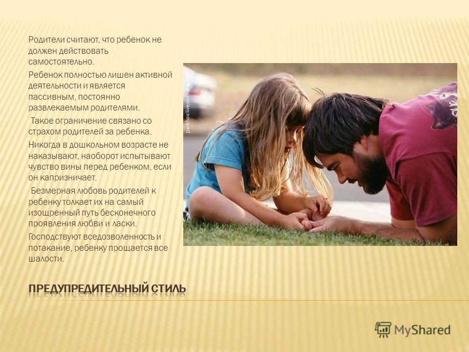 Родители считают, что ребенок не должен действовать самостоятельно. Ребенок полностью лишен активной деятельности и является пассивным, постоянно развлекаемым родителями. Такое ограничение связано со страхом родителей за ребенка. Никогда в дошкольном