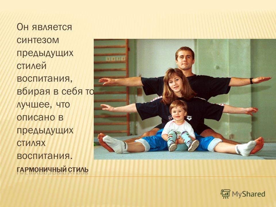 Он является синтезом предыдущих стилей воспитания, вбирая в себя то лучшее, что описано в предыдущих стилях воспитания.