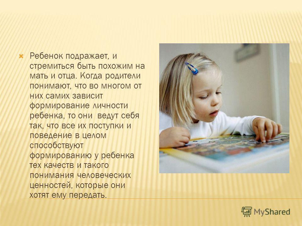 Ребенок подражает, и стремиться быть похожим на мать и отца. Когда родители понимают, что во многом от них самих зависит формирование личности ребенка, то они ведут себя так, что все их поступки и поведение в целом способствуют формированию у ребенка