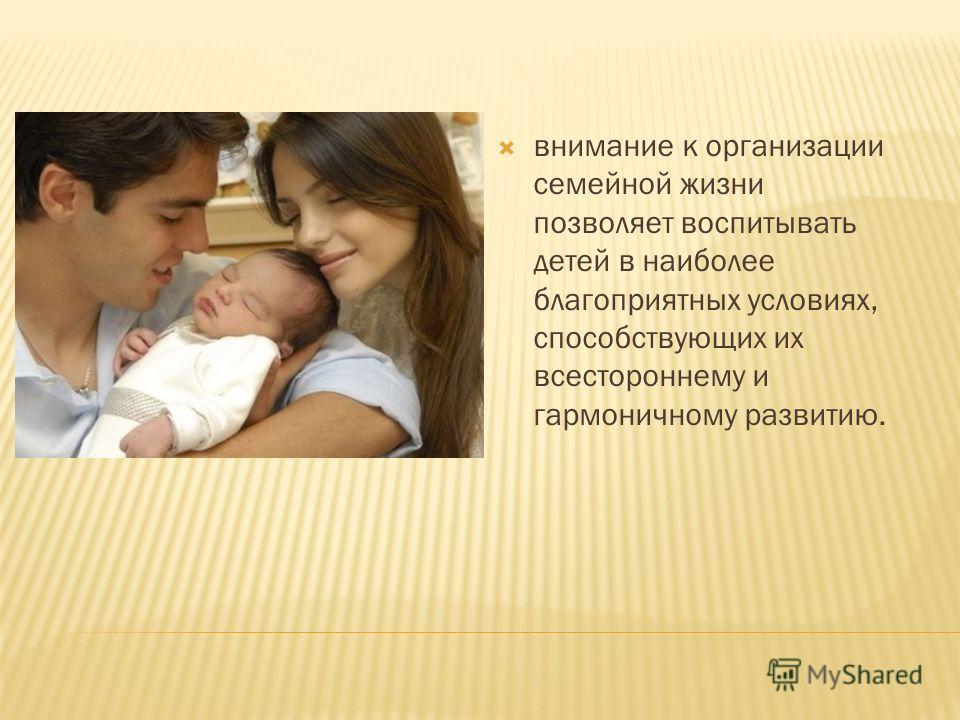 внимание к организации семейной жизни позволяет воспитывать детей в наиболее благоприятных условиях, способствующих их всестороннему и гармоничному развитию.