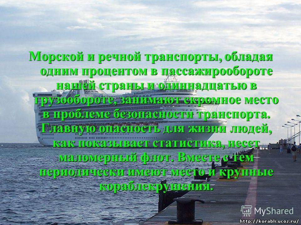 Морской и речной транспорты, обладая одним процентом в пассажирообороте нашей страны и одиннадцатью в грузообороте, занимают скромное место в проблеме безопасности транспорта. Главную опасность для жизни людей, как показывает статистика, несет маломе