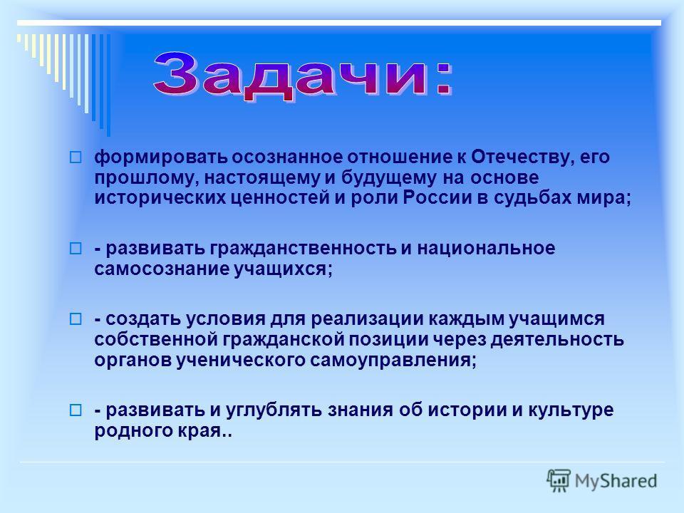 формировать осознанное отношение к Отечеству, его прошлому, настоящему и будущему на основе исторических ценностей и роли России в судьбах мира; - развивать гражданственность и национальное самосознание учащихся; - создать условия для реализации кажд
