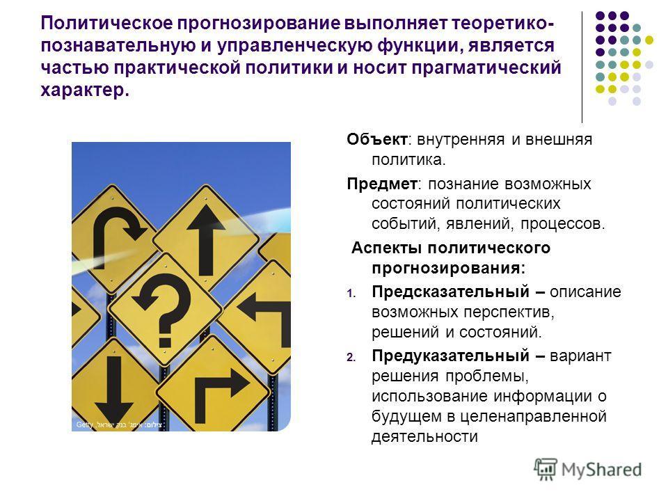 Политическое прогнозирование выполняет теоретико- познавательную и управленческую функции, является частью практической политики и носит прагматический характер. Объект: внутренняя и внешняя политика. Предмет: познание возможных состояний политически