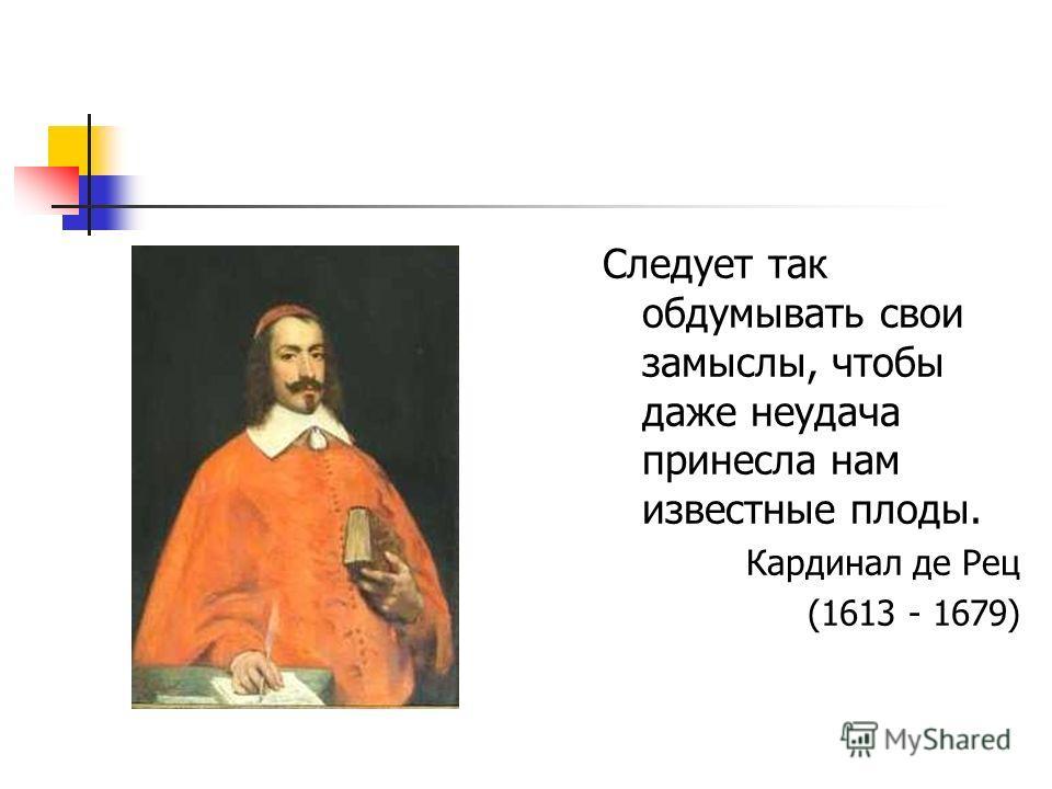 Следует так обдумывать свои замыслы, чтобы даже неудача принесла нам известные плоды. Кардинал де Рец (1613 - 1679)