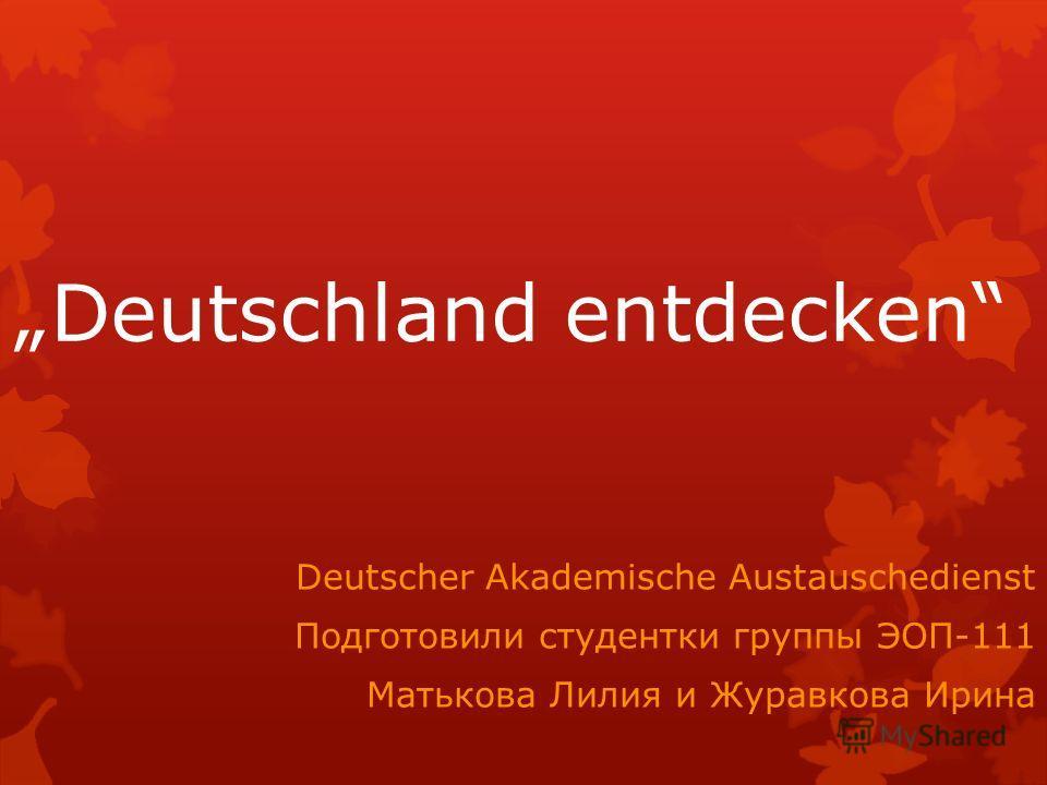 Deutschland entdecken Deutscher Akademische Austauschedienst Подготовили студентки группы ЭОП-111 Матькова Лилия и Журавкова Ирина