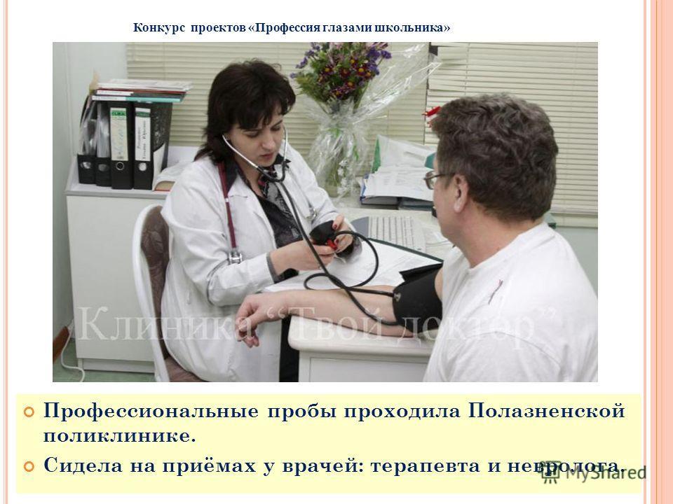 Профессиональные пробы проходила Полазненской поликлинике. Сидела на приёмах у врачей: терапевта и невролога. Конкурс проектов «Профессия глазами школьника»