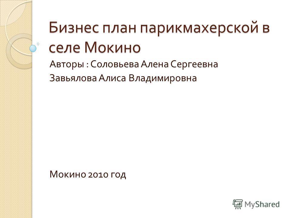 Бизнес план парикмахерской в селе Мокино Авторы : Соловьева Алена Сергеевна Завьялова Алиса Владимировна Мокино 2010 год