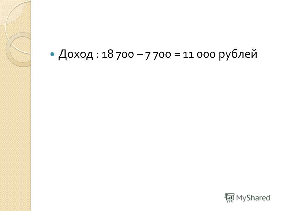 Доход : 18 700 – 7 700 = 11 000 рублей