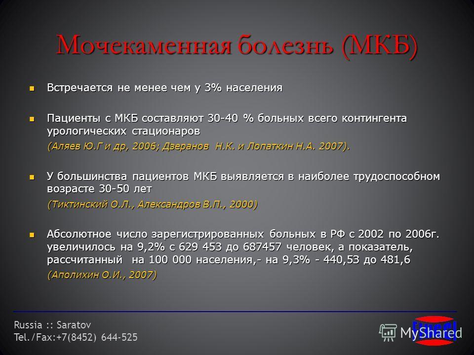 Russia :: Saratov Tel./Fax:+7(8452) 644-525 Мочекаменная болезнь (МКБ) Встречается не менее чем у 3% населения Встречается не менее чем у 3% населения Пациенты с МКБ составляют 30-40 % больных всего контингента урологических стационаров Пациенты с МК
