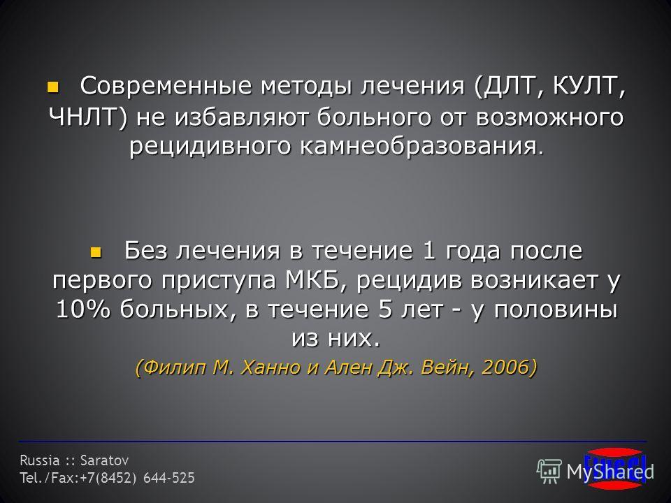 Russia :: Saratov Tel./Fax:+7(8452) 644-525 Современные методы лечения (ДЛТ, КУЛТ, ЧНЛТ) не избавляют больного от возможного рецидивного камнеобразования. Современные методы лечения (ДЛТ, КУЛТ, ЧНЛТ) не избавляют больного от возможного рецидивного ка