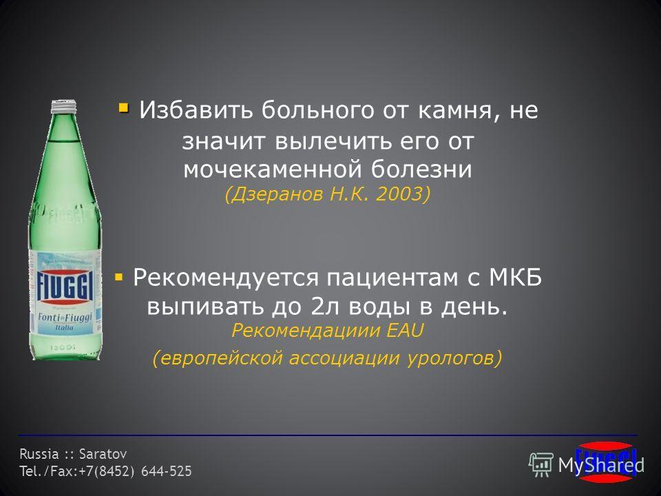 Russia :: Saratov Tel./Fax:+7(8452) 644-525 Избавить больного от камня, не значит вылечить его от мочекаменной болезни (Дзеранов Н.К. 2003) Рекомендуется пациентам с МКБ выпивать до 2л воды в день. Рекомендациии EAU (европейской ассоциации урологов)