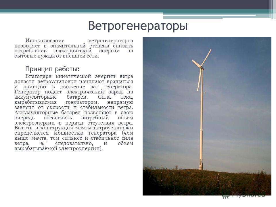 Ветрогенераторы Использование ветрогенераторов позволяет в значительной степени снизить потребление электрической энергии на бытовые нужды от внешней сети. Принцип работы: Благодаря кинетической энергии ветра лопасти ветроустановки начинают вращаться