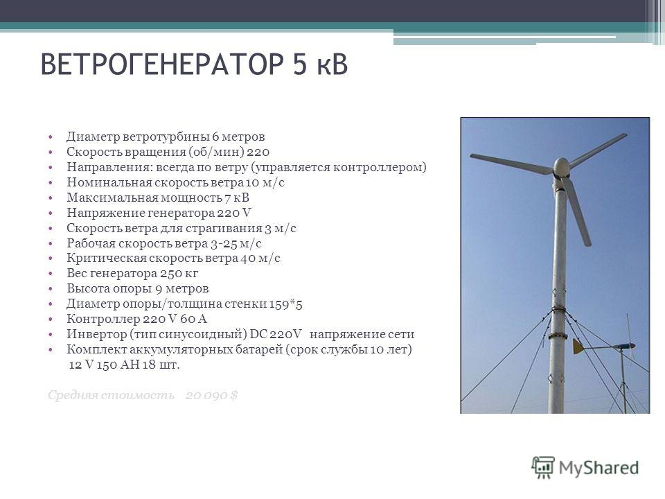 ВЕТРОГЕНЕРАТОР 5 кВ Диаметр ветротурбины 6 метров Скорость вращения (об/мин) 220 Направления: всегда по ветру (управляется контроллером) Номинальная скорость ветра 10 м/с Максимальная мощность 7 кВ Напряжение генератора 220 V Скорость ветра для страг