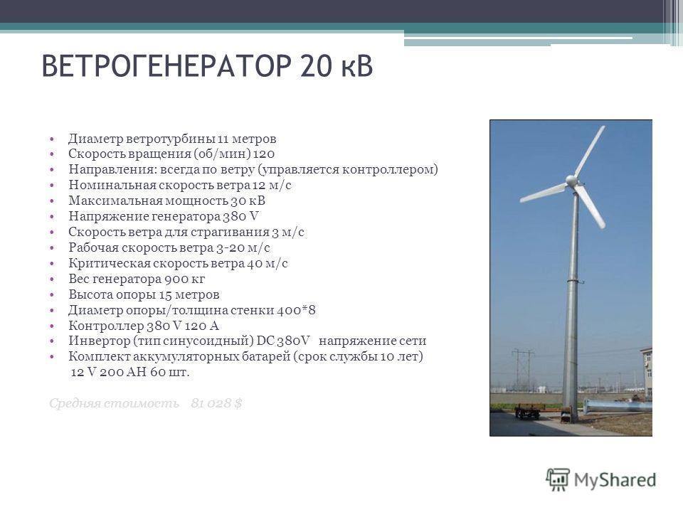 ВЕТРОГЕНЕРАТОР 20 кВ Диаметр ветротурбины 11 метров Скорость вращения (об/мин) 120 Направления: всегда по ветру (управляется контроллером) Номинальная скорость ветра 12 м/с Максимальная мощность 30 кВ Напряжение генератора 380 V Скорость ветра для ст