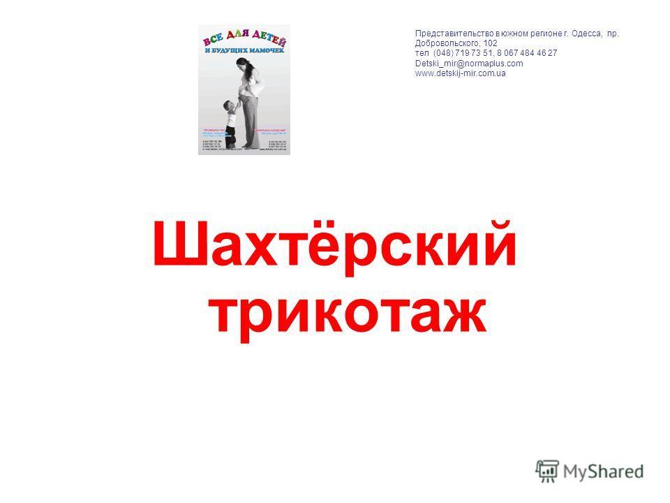 Шахтёрский трикотаж Представительство в южном регионе г. Одесса, пр. Добровольского, 102 тел (048) 719 73 51, 8 067 484 46 27 Detski_mir@normaplus.com www.detskij-mir.com.ua