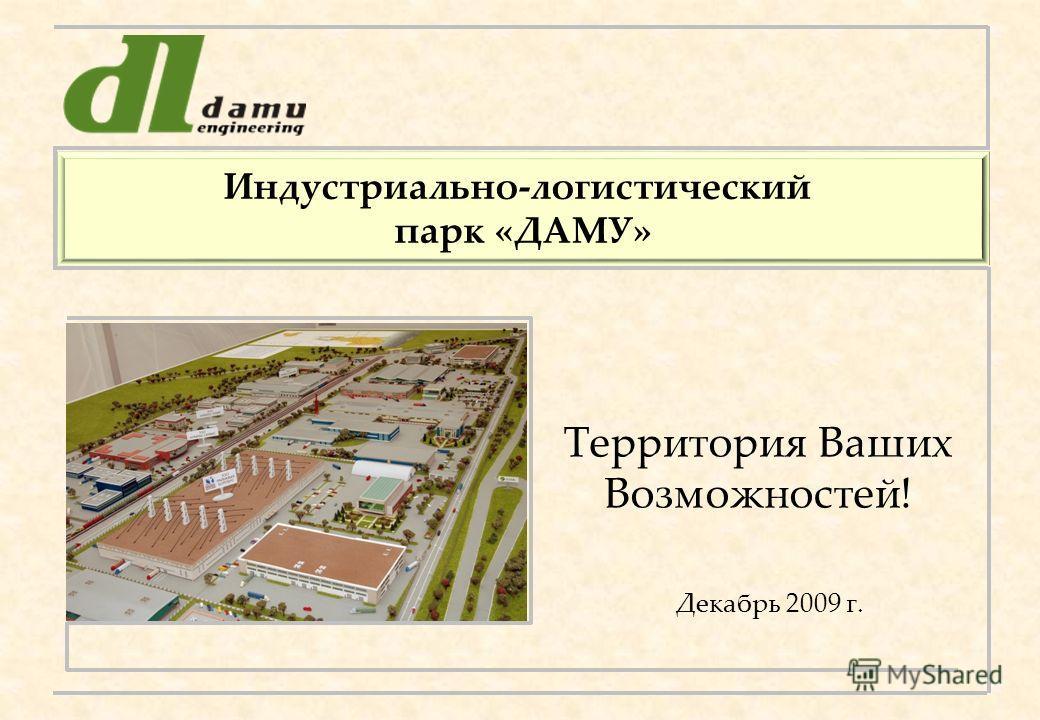 Территория Ваших Возможностей! Индустриально-логистический парк «ДАМУ» Декабрь 2009 г.